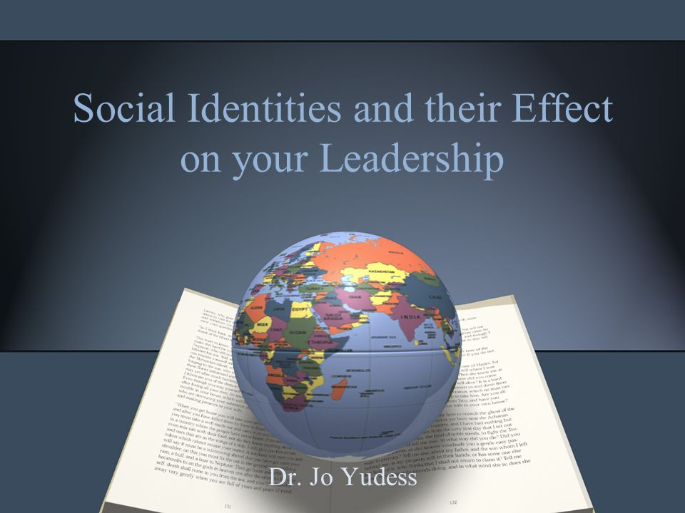 Social Identities and their Effect on your Leadership Dr. Jo Yudess