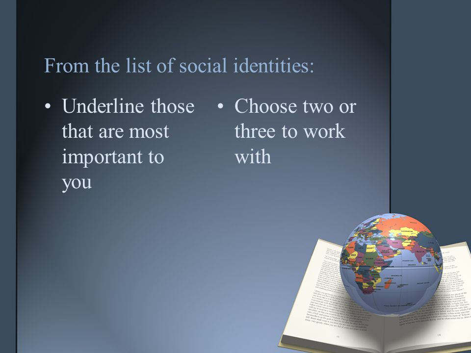 From the list of social identities: Underline those that are most important to you Choose two or three to work with