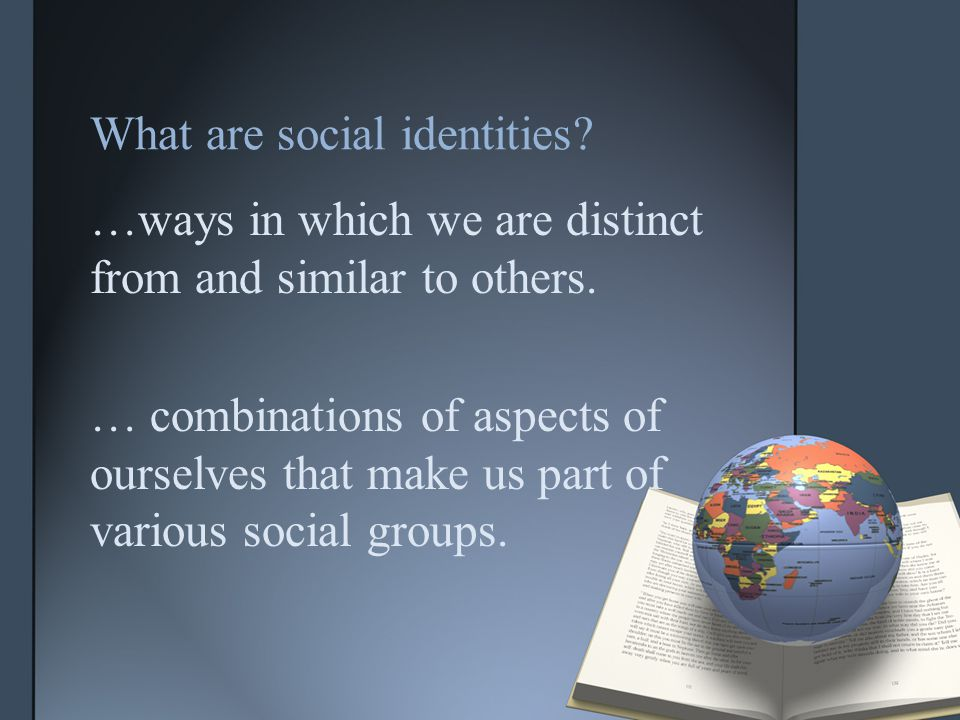 What are social identities. …ways in which we are distinct from and similar to others.