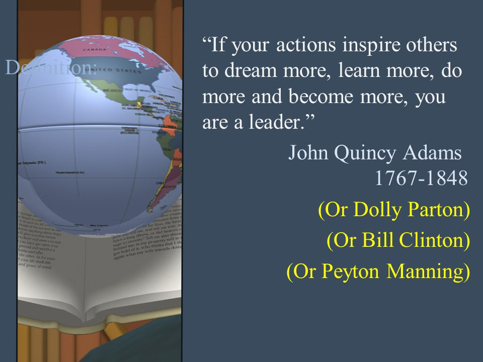 Definition: If your actions inspire others to dream more, learn more, do more and become more, you are a leader. John Quincy Adams 1767-1848 (Or Dolly Parton) (Or Bill Clinton) (Or Peyton Manning)