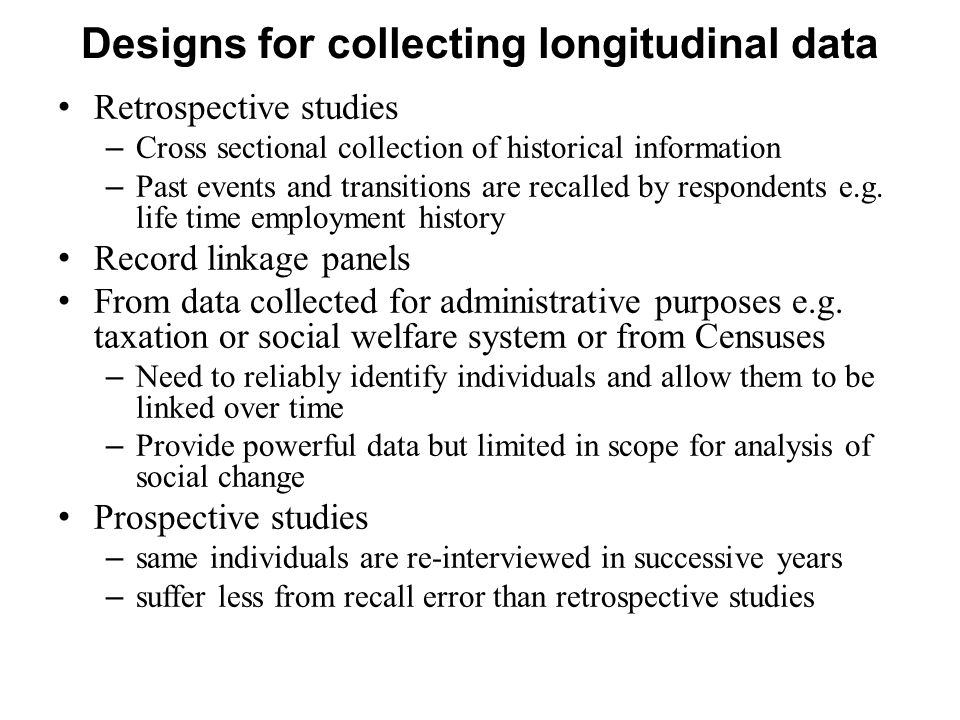 Designs for collecting longitudinal data Retrospective studies – Cross sectional collection of historical information – Past events and transitions are recalled by respondents e.g.