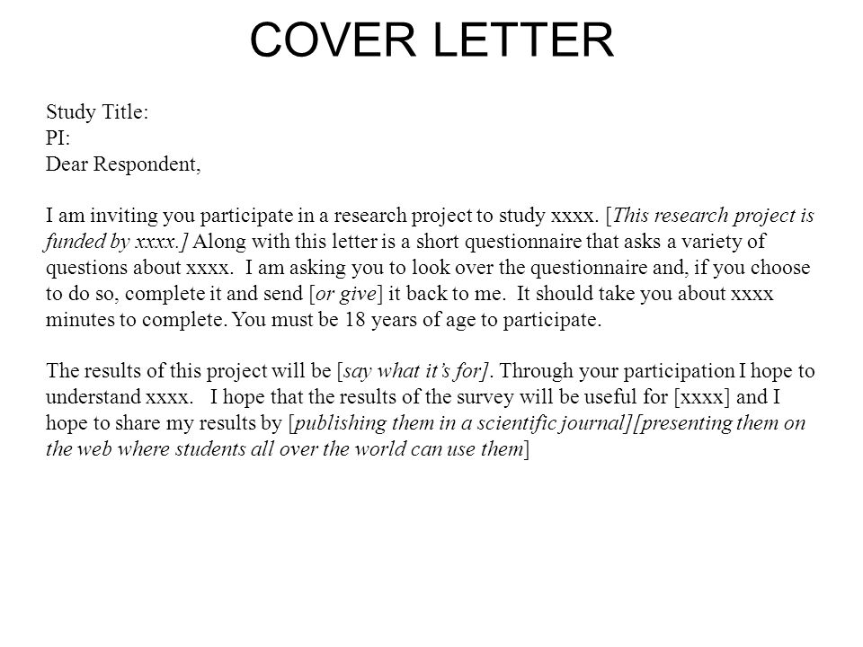 COVER LETTER Study Title: PI: Dear Respondent, I am inviting you participate in a research project to study xxxx.