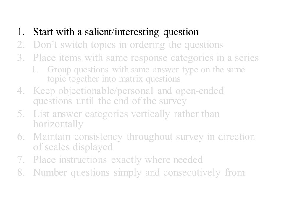 1.Start with a salient/interesting question 2.Don't switch topics in ordering the questions 3.Place items with same response categories in a series 1.Group questions with same answer type on the same topic together into matrix questions 4.Keep objectionable/personal and open-ended questions until the end of the survey 5.List answer categories vertically rather than horizontally 6.Maintain consistency throughout survey in direction of scales displayed 7.Place instructions exactly where needed 8.Number questions simply and consecutively from