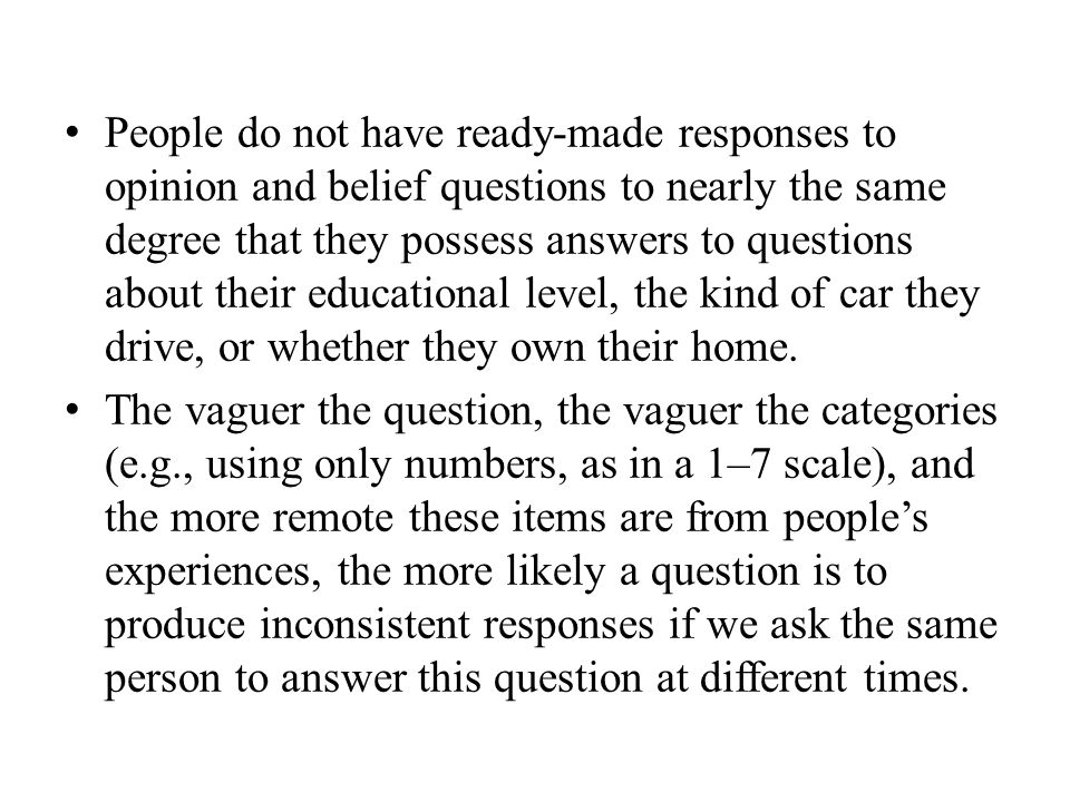 People do not have ready-made responses to opinion and belief questions to nearly the same degree that they possess answers to questions about their educational level, the kind of car they drive, or whether they own their home.