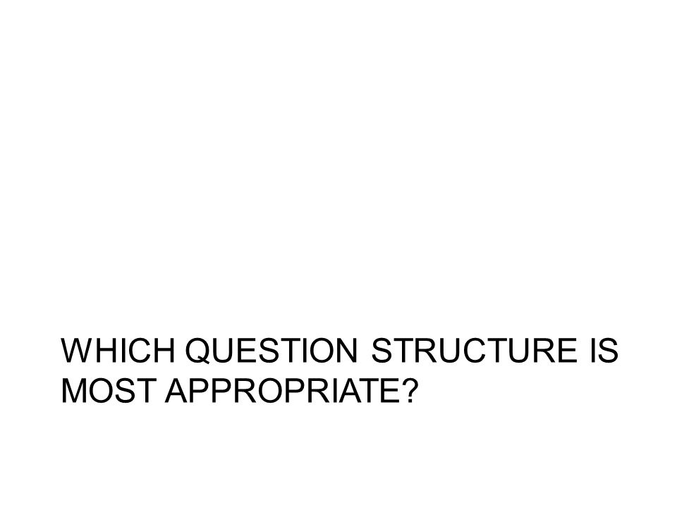 WHICH QUESTION STRUCTURE IS MOST APPROPRIATE