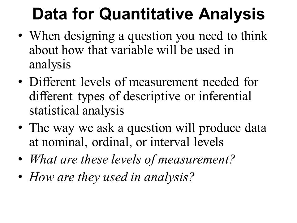 Data for Quantitative Analysis When designing a question you need to think about how that variable will be used in analysis Different levels of measurement needed for different types of descriptive or inferential statistical analysis The way we ask a question will produce data at nominal, ordinal, or interval levels What are these levels of measurement.