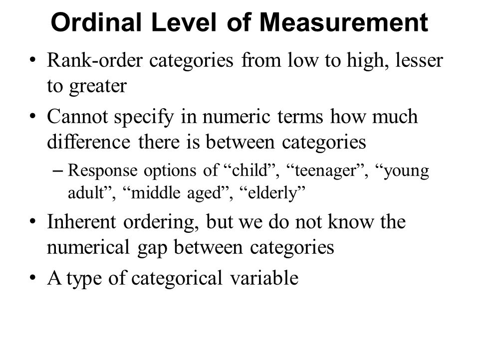 Ordinal Level of Measurement Rank-order categories from low to high, lesser to greater Cannot specify in numeric terms how much difference there is between categories – Response options of child , teenager , young adult , middle aged , elderly Inherent ordering, but we do not know the numerical gap between categories A type of categorical variable