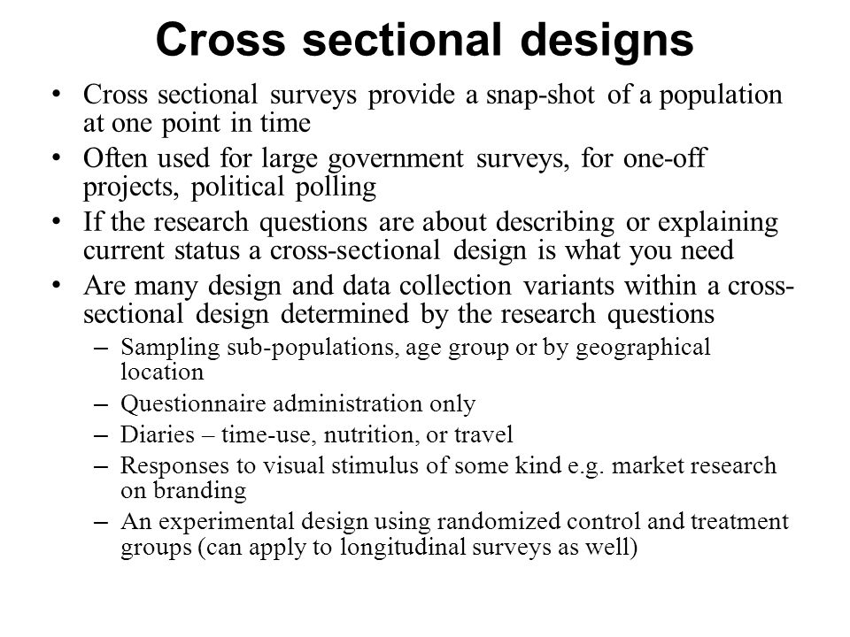 Cross sectional designs Cross sectional surveys provide a snap-shot of a population at one point in time Often used for large government surveys, for one-off projects, political polling If the research questions are about describing or explaining current status a cross-sectional design is what you need Are many design and data collection variants within a cross- sectional design determined by the research questions – Sampling sub-populations, age group or by geographical location – Questionnaire administration only – Diaries – time-use, nutrition, or travel – Responses to visual stimulus of some kind e.g.