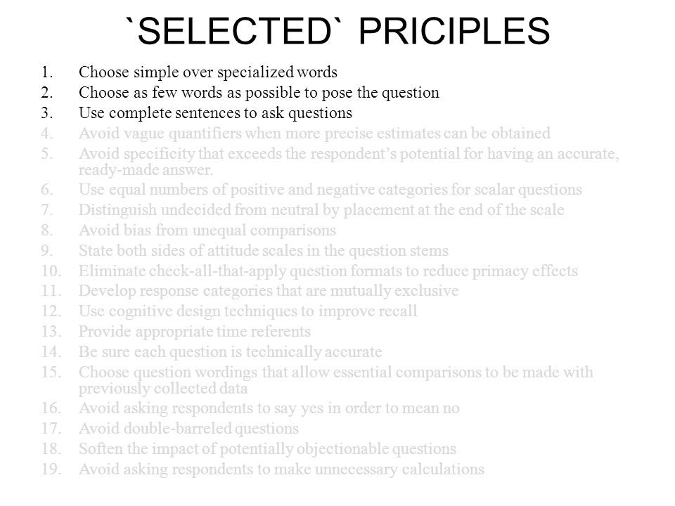 `SELECTED` PRICIPLES 1.Choose simple over specialized words 2.Choose as few words as possible to pose the question 3.Use complete sentences to ask questions 4.Avoid vague quantifiers when more precise estimates can be obtained 5.Avoid specificity that exceeds the respondent's potential for having an accurate, ready-made answer.