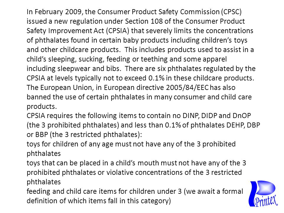 CPSIA requires the following items to contain no DINP, DIDP and DnOP (the 3 prohibited phthalates) and less than 0.1% of phthalates DEHP, DBP or BBP (the 3 restricted phthalates): toys for children of any age must not have any of the 3 prohibited phthalates toys that can be placed in a child's mouth must not have any of the 3 prohibited phthalates or violative concentrations of the 3 restricted phthalates feeding and child care items for children under 3 (we await a formal definition of which items fall in this category) In February 2009, the Consumer Product Safety Commission (CPSC) issued a new regulation under Section 108 of the Consumer Product Safety Improvement Act (CPSIA) that severely limits the concentrations of phthalates found in certain baby products including children's toys and other childcare products.