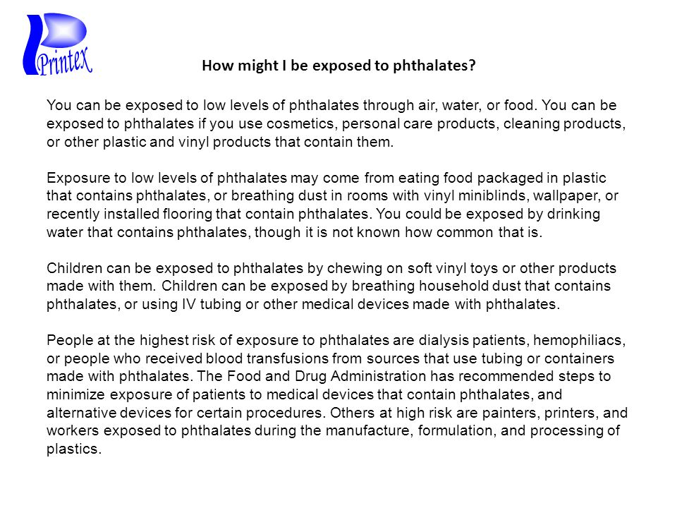 How might I be exposed to phthalates? You can be exposed to low levels of phthalates through air, water, or food. You can be exposed to phthalates if