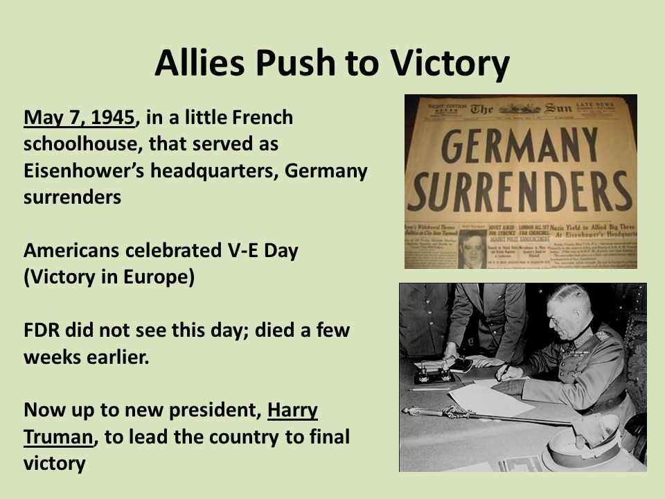 Allies Push to Victory May 7, 1945, in a little French schoolhouse, that served as Eisenhower's headquarters, Germany surrenders Americans celebrated