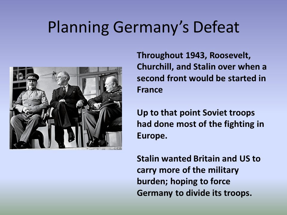 Planning Germany's Defeat Throughout 1943, Roosevelt, Churchill, and Stalin over when a second front would be started in France Up to that point Soviet troops had done most of the fighting in Europe.
