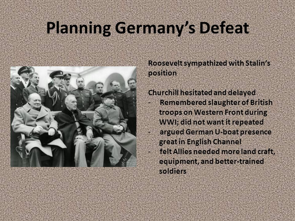 Planning Germany's Defeat Roosevelt sympathized with Stalin's position Churchill hesitated and delayed - Remembered slaughter of British troops on Western Front during WWI; did not want it repeated - argued German U-boat presence great in English Channel - felt Allies needed more land craft, equipment, and better-trained soldiers
