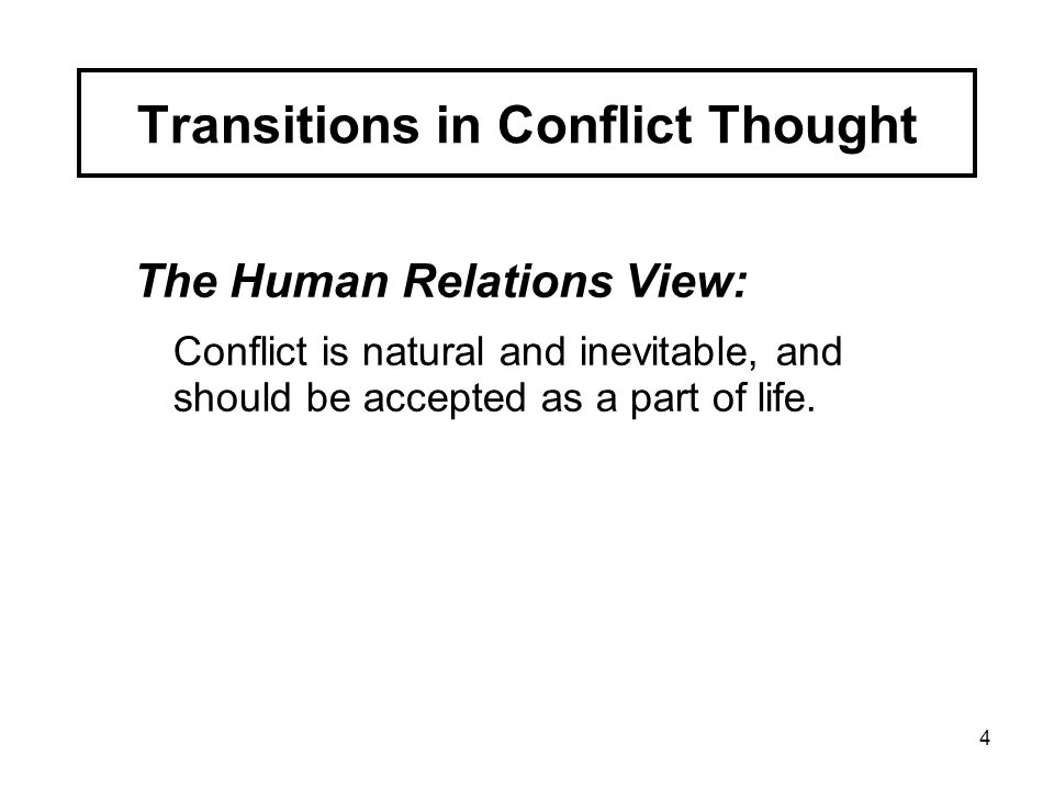 4 The Human Relations View: Conflict is natural and inevitable, and should be accepted as a part of life. Transitions in Conflict Thought
