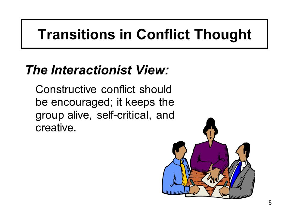 5 The Interactionist View: Constructive conflict should be encouraged; it keeps the group alive, self-critical, and creative. Transitions in Conflict