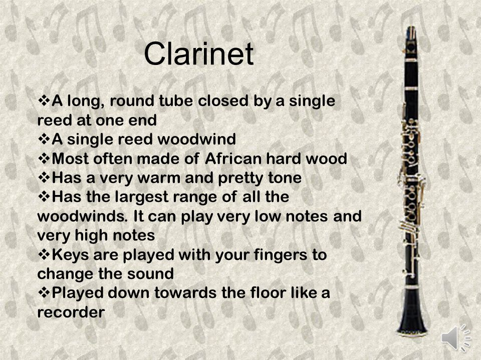Flute  A long, round tube closed at one end  One end has a side hole which the player blows across, making the column of air inside vibrate  Notes are changed by pushing on the keys with your fingers  Has a very high pitch  Often made of silver, sometimes gold, platinum or wood  Older flutes were generally made of wood  Does not have a reed