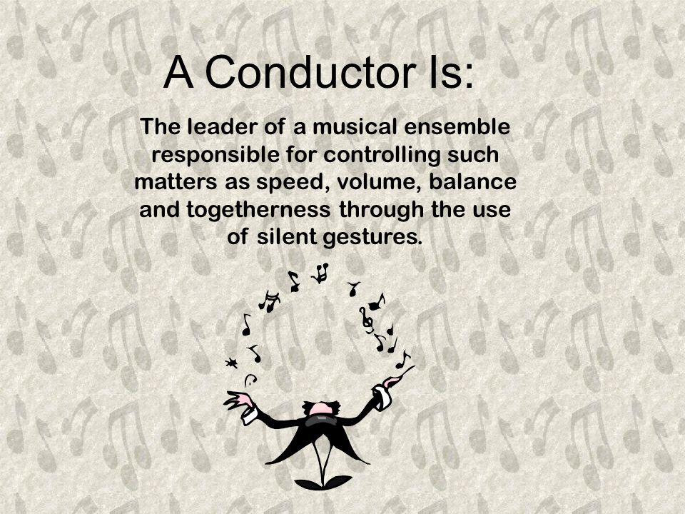 The leader of a musical ensemble responsible for controlling such matters as speed, volume, balance and togetherness through the use of silent gestures.
