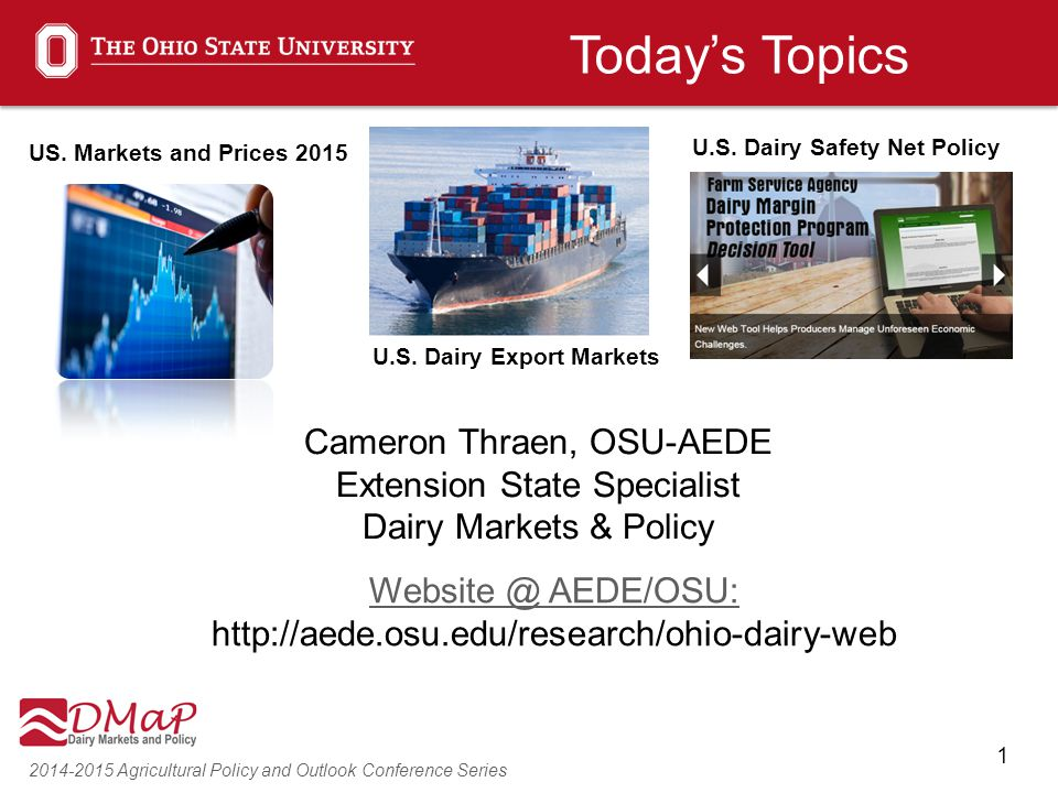 1 2014-2015 Agricultural Policy and Outlook Conference Series Cameron Thraen, OSU-AEDE Extension State Specialist Dairy Markets & Policy Website @ AED