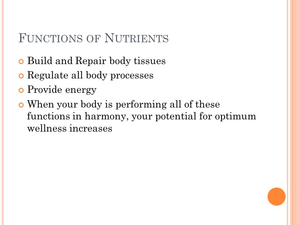 F UNCTIONS OF N UTRIENTS Build and Repair body tissues Regulate all body processes Provide energy When your body is performing all of these functions in harmony, your potential for optimum wellness increases
