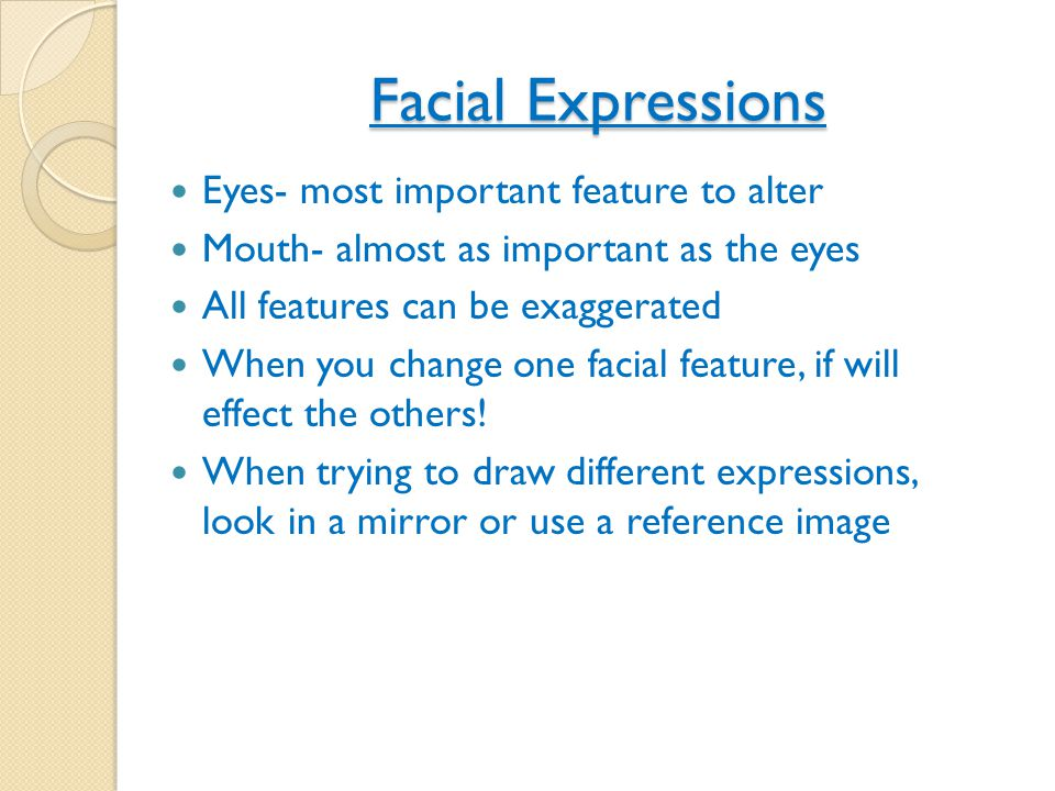 Facial Expressions Eyes- most important feature to alter Mouth- almost as important as the eyes All features can be exaggerated When you change one fa