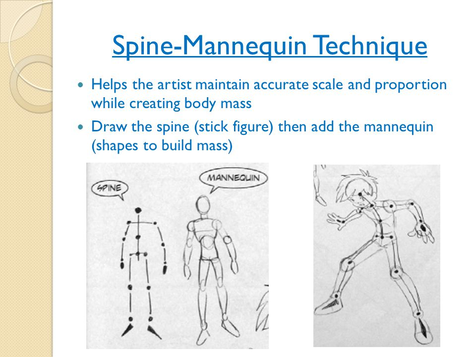Spine-Mannequin Technique Helps the artist maintain accurate scale and proportion while creating body mass Draw the spine (stick figure) then add the mannequin (shapes to build mass)