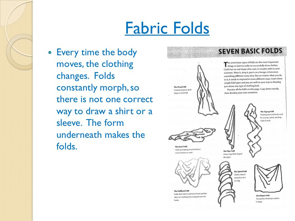 Fabric Folds Every time the body moves, the clothing changes. Folds constantly morph, so there is not one correct way to draw a shirt or a sleeve. The