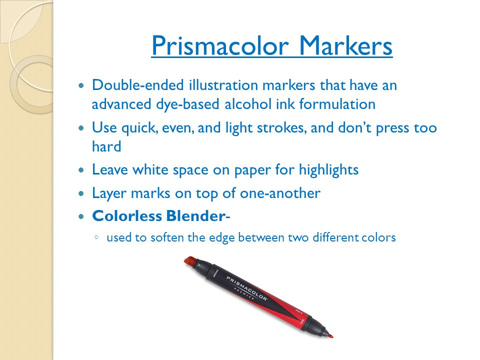 Prismacolor Markers Double-ended illustration markers that have an advanced dye-based alcohol ink formulation Use quick, even, and light strokes, and don't press too hard Leave white space on paper for highlights Layer marks on top of one-another Colorless Blender- ◦ used to soften the edge between two different colors