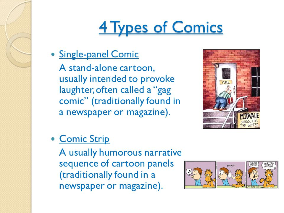 4 Types of Comics Comic Book A magazine with one or more comic strips, often with a sustained narrative Graphic Novel Similar structure to a comic book, but stories are more mature in nature