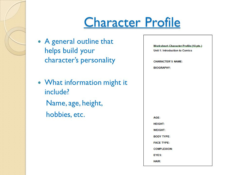 Character Profile A general outline that helps build your character's personality What information might it include? Name, age, height, hobbies, etc.