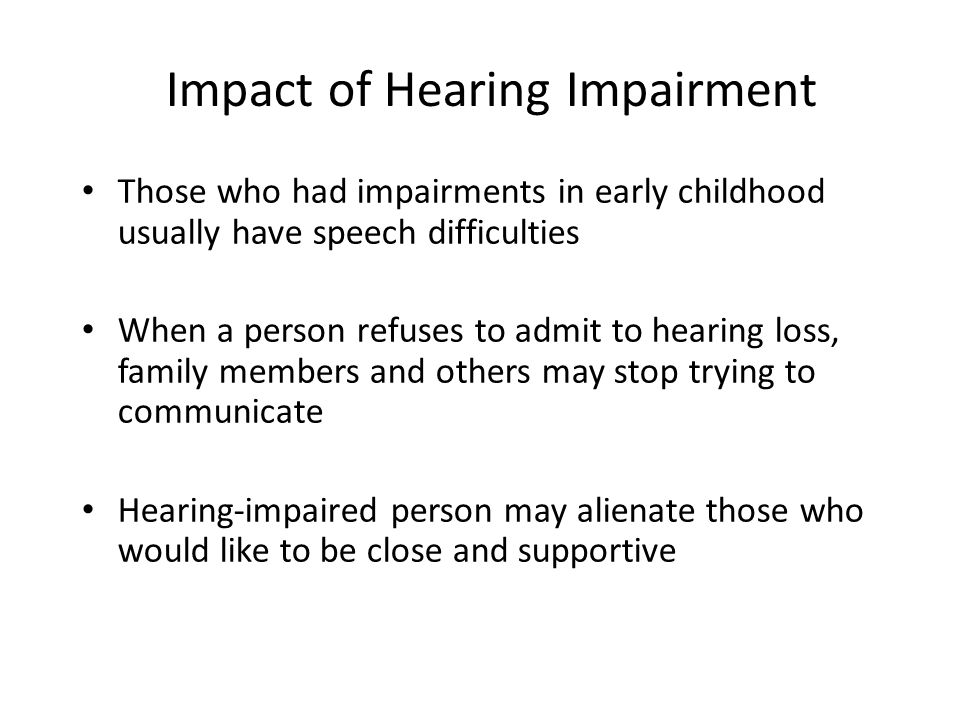 Impact of Hearing Impairment Those who had impairments in early childhood usually have speech difficulties When a person refuses to admit to hearing l