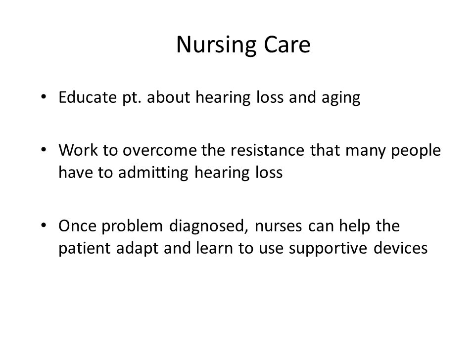Nursing Care Educate pt. about hearing loss and aging Work to overcome the resistance that many people have to admitting hearing loss Once problem dia