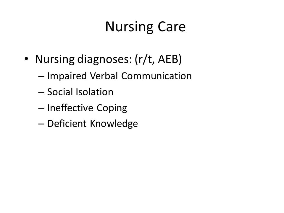 Nursing Care Nursing diagnoses: (r/t, AEB) – Impaired Verbal Communication – Social Isolation – Ineffective Coping – Deficient Knowledge
