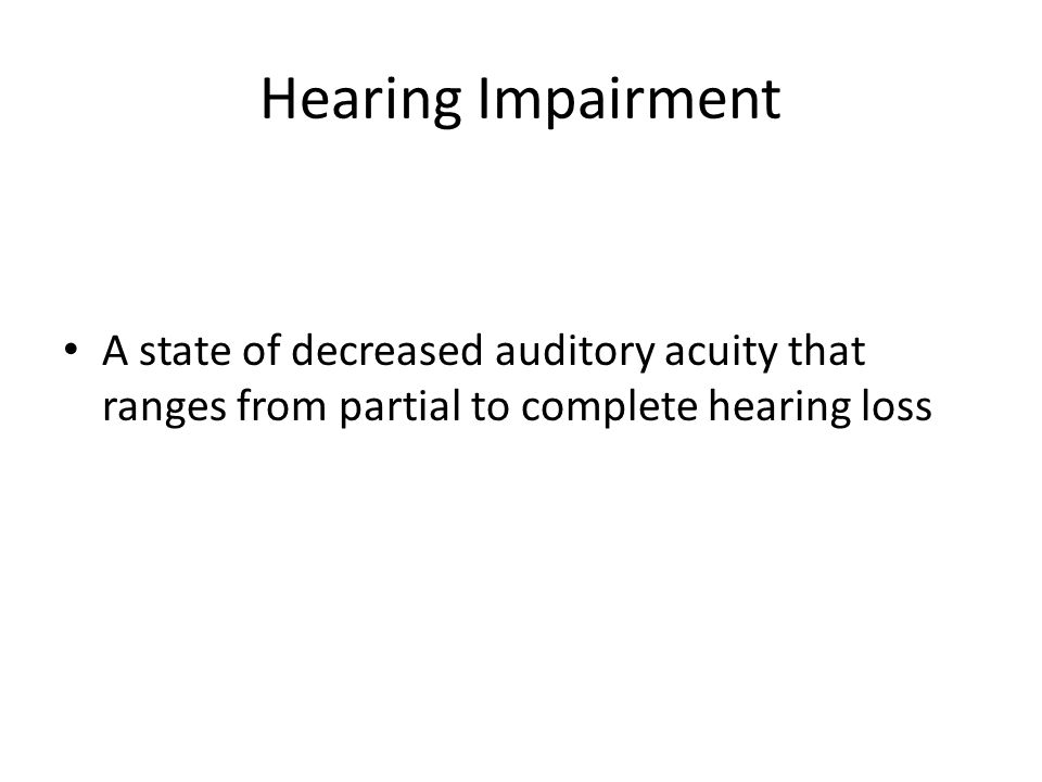 Hearing Impairment A state of decreased auditory acuity that ranges from partial to complete hearing loss