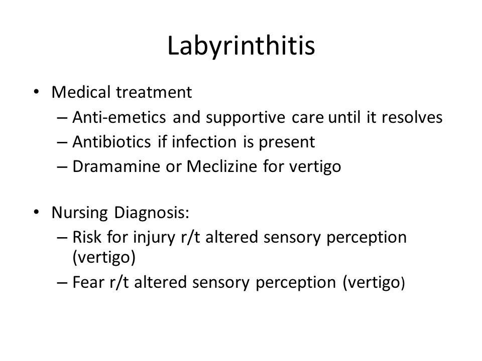Labyrinthitis Medical treatment – Anti-emetics and supportive care until it resolves – Antibiotics if infection is present – Dramamine or Meclizine fo