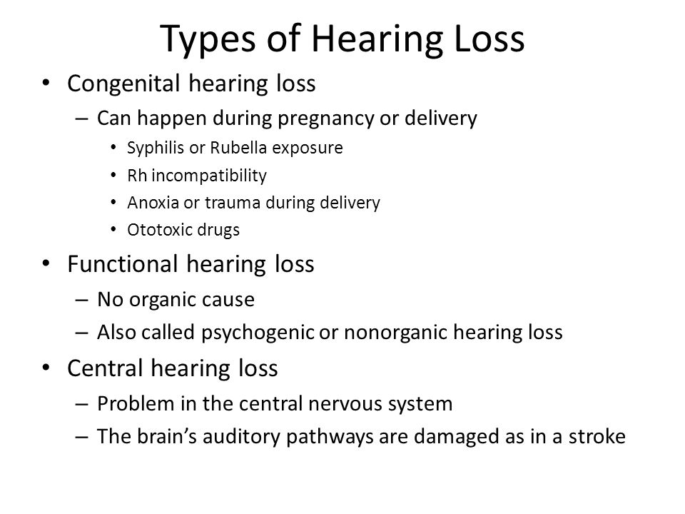 Types of Hearing Loss Congenital hearing loss – Can happen during pregnancy or delivery Syphilis or Rubella exposure Rh incompatibility Anoxia or trau