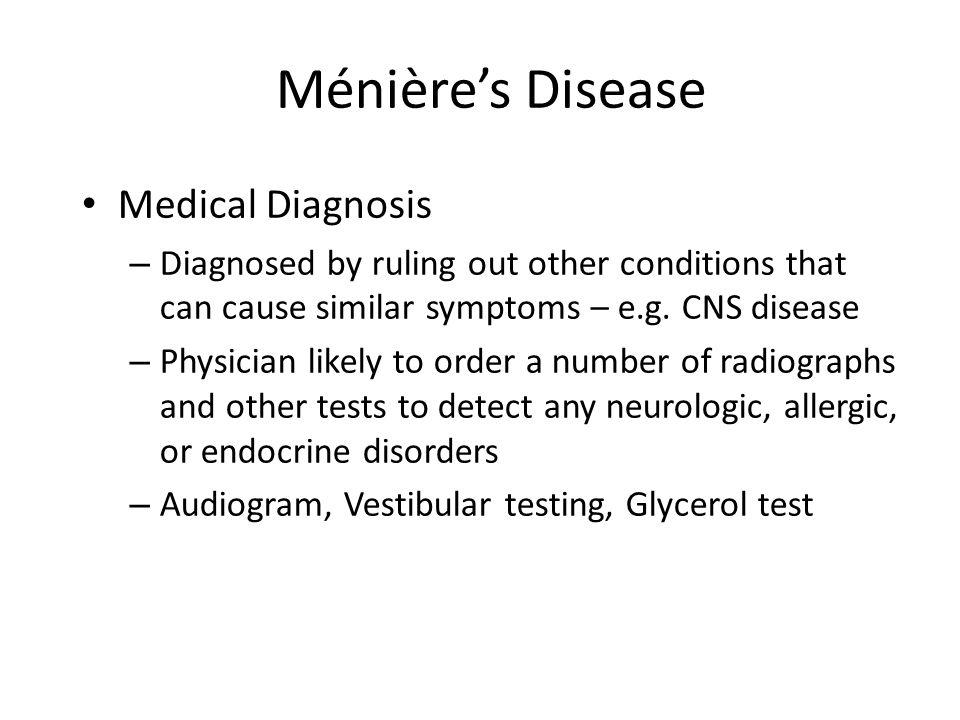 Ménière's Disease Medical Diagnosis – Diagnosed by ruling out other conditions that can cause similar symptoms – e.g. CNS disease – Physician likely t