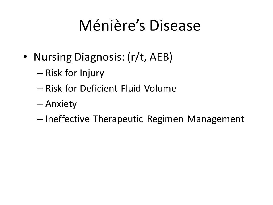 Ménière's Disease Nursing Diagnosis: (r/t, AEB) – Risk for Injury – Risk for Deficient Fluid Volume – Anxiety – Ineffective Therapeutic Regimen Manage