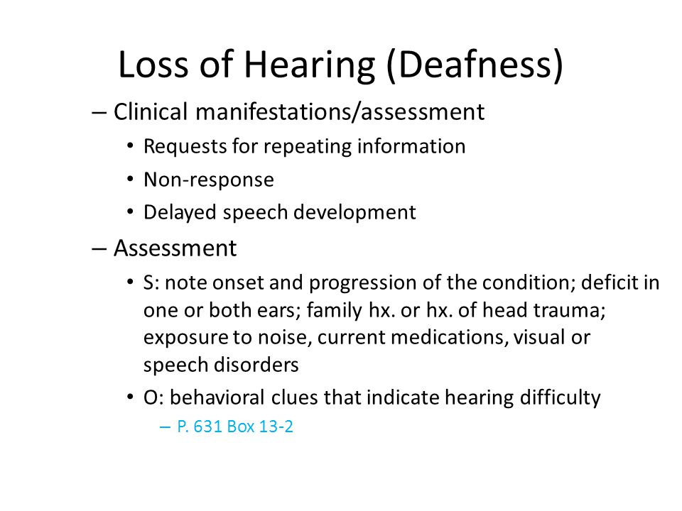 Behavioral Clues Indicating Hearing Loss Complaints that their hearing is good but others mumble Leaning or turning one ear toward the speaker May fail to follow directions, speak while others are speaking, or turn the radio/TV up very loud Irritability and even hostility not unusual Some become very suspicious of others because they cannot hear what is being said Otalgia (ear pain), dizziness, and tinnitus with certain types of disorders