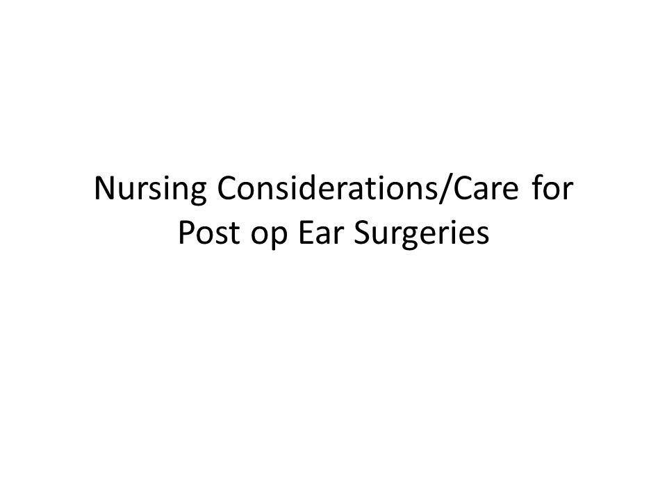 Nursing Considerations/Care for Post op Ear Surgeries