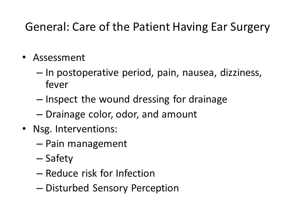 General: Care of the Patient Having Ear Surgery Assessment – In postoperative period, pain, nausea, dizziness, fever – Inspect the wound dressing for