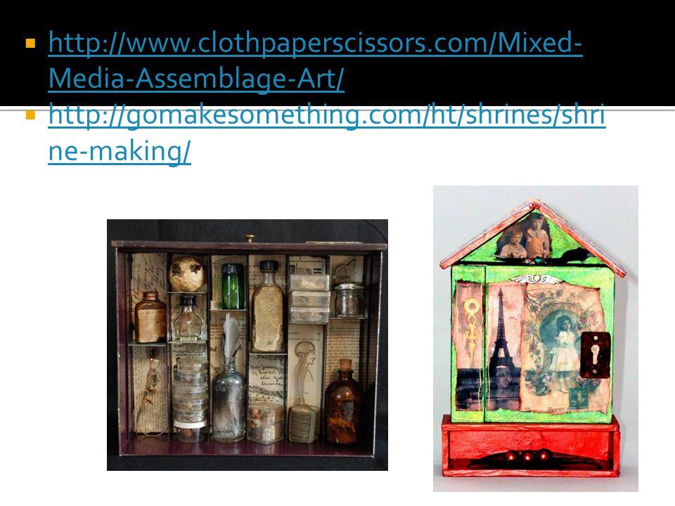  http://www.clothpaperscissors.com/Mixed- Media-Assemblage-Art/ http://www.clothpaperscissors.com/Mixed- Media-Assemblage-Art/  http://gomakesomething.com/ht/shrines/shri ne-making/ http://gomakesomething.com/ht/shrines/shri ne-making/