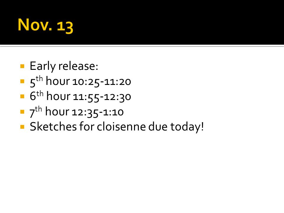  Early release:  5 th hour 10:25-11:20  6 th hour 11:55-12:30  7 th hour 12:35-1:10  Sketches for cloisenne due today!