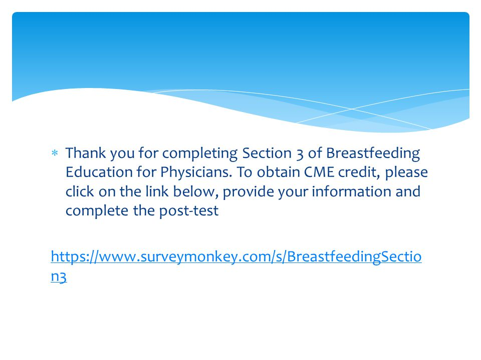 Thank you for completing Section 3 of Breastfeeding Education for Physicians. To obtain CME credit, please click on the link below, provide your inf