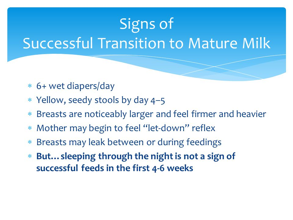 """ 6+ wet diapers/day  Yellow, seedy stools by day 4–5  Breasts are noticeably larger and feel firmer and heavier  Mother may begin to feel """"let-dow"""