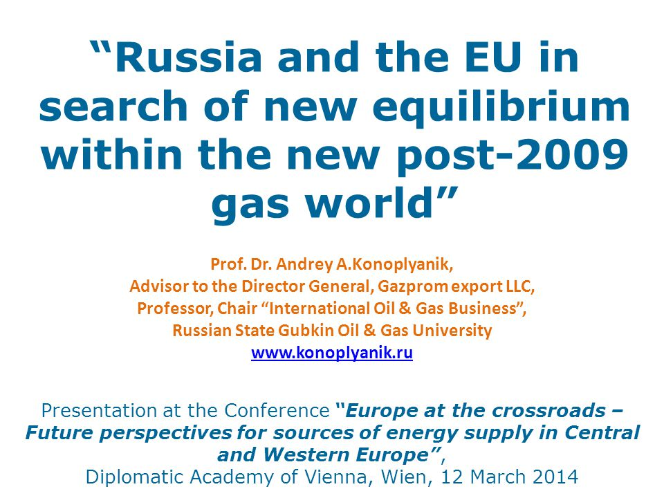 Russia and the EU in search of new equilibrium within the new post-2009 gas world Presentation at the Conference Europe at the crossroads – Future perspectives for sources of energy supply in Central and Western Europe , Diplomatic Academy of Vienna, Wien, 12 March 2014 Prof.