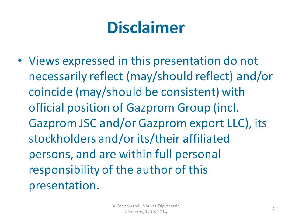 Disclaimer Views expressed in this presentation do not necessarily reflect (may/should reflect) and/or coincide (may/should be consistent) with official position of Gazprom Group (incl.