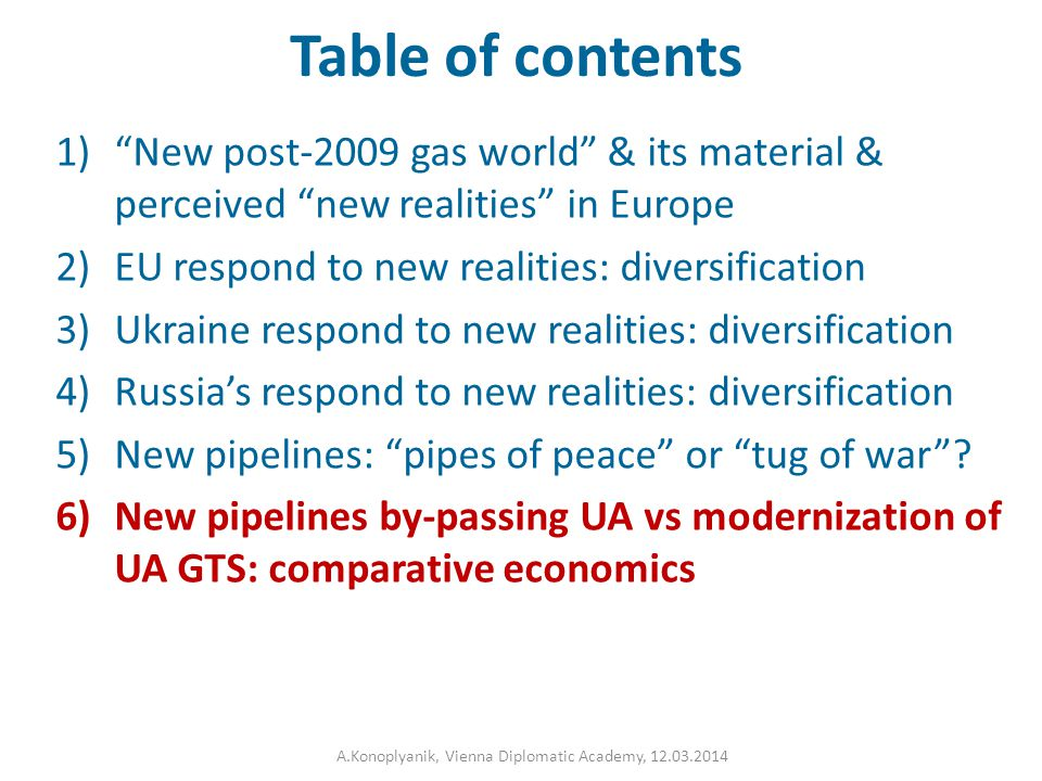 Table of contents 1) New post-2009 gas world & its material & perceived new realities in Europe 2)EU respond to new realities: diversification 3)Ukraine respond to new realities: diversification 4)Russia's respond to new realities: diversification 5)New pipelines: pipes of peace or tug of war .