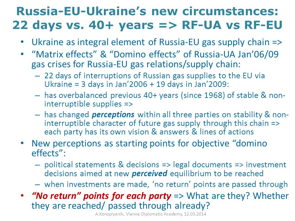 EU-Ukraine-Russia: in search for new post-2009 equilibrium with different aims & responds & lines of actions EU: to diminish dominant role of Russia as major gas supplier Ukraine: to escape monopoly of Russia as one single gas supplier Russia: to escape monopoly of Ukraine as one dominant gas transit route The aims seems to be totally different (are they?) => to find new equilibrium within multidirectional individually enforced changes Narrowing corridor for new equilibrium – but it is still there => a long & winding road to new compromise… (if a goodwill is there) A.Konoplyanik, Vienna Diplomatic Academy, 12.03.2014