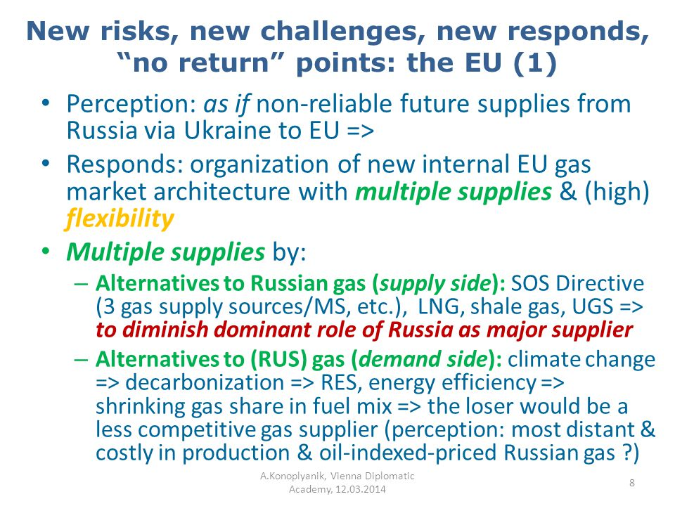 New risks, new challenges, new responds, no return points: the EU (2) (High) flexibility by: – Diminishing barriers for gas flows: CMP rules (UIOLI, SoP), interconnectors, reverse flows, spot trade, demand for softening LTGEC provisions (TOP), …, new market organization => Third Energy Package Third Energy Package (03.09.2009 => 03.03.2011): – Set of legal instruments providing multiple supplies & flexibility within EU (28) & Energy Community Treaty (28+9) area based on new principles of internal market organization – from a chain of 3 consecutive LTCs (1968-2009) – to Entry-Exit zones with Virtual Trading Points (hubs) (2009-onwards) – New architecture of EU gas market under development => Gas Target Model + 12 Framework Guidelines + 12 Network Codes + … => No return point has been passed by EU as a whole !!.